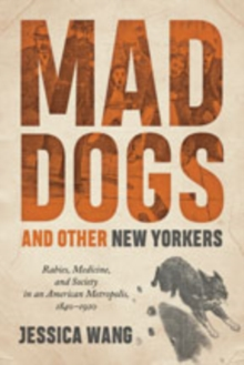 Mad Dogs and Other New Yorkers : Rabies, Medicine, and Society in an American Metropolis, 1840-1920, Hardback Book