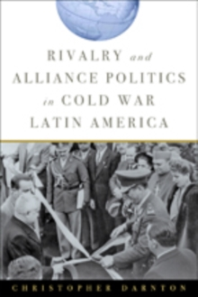 Rivalry and Alliance Politics in Cold War Latin America, Paperback Book