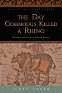 The Day Commodus Killed a Rhino : Understanding the Roman Games, Paperback / softback Book