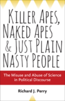 Killer Apes, Naked Apes, and Just Plain Nasty People : The Misuse and Abuse of Science in Political Discourse, Hardback Book