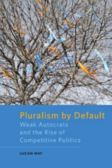 Pluralism by Default : Weak Autocrats and the Rise of Competitive Politics, Paperback Book
