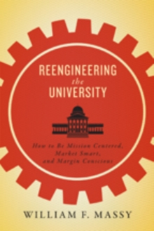 Reengineering the University : How to Be Mission Centered, Market Smart, and Margin Conscious, Hardback Book