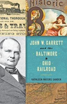 John W. Garrett and the Baltimore and Ohio Railroad, Hardback Book