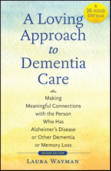 A Loving Approach to Dementia Care : Making Meaningful Connections with the Person Who Has Alzheimer's Disease or Other Dementia or Memory Loss, Paperback Book
