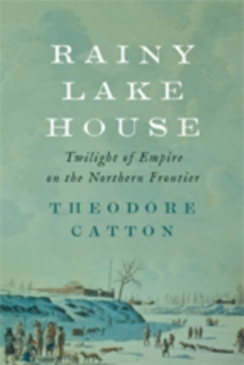 Rainy Lake House : Twilight of Empire on the Northern Frontier, Hardback Book