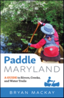 Paddle Maryland : A Guide to Rivers, Creeks, and Water Trails, Paperback Book
