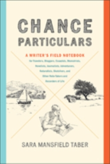 Chance Particulars : A Writer's Field Notebook for Travelers, Bloggers, Essayists, Memoirists, Novelists, Journalists, Adventurers, Naturalists, Sketchers, and Other Note-Takers and Recorders of Life, Paperback Book