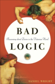 Bad Logic : Reasoning about Desire in the Victorian Novel, Hardback Book