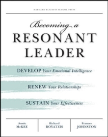 Becoming a Resonant Leader : Develop Your Emotional Intelligence, Renew Your Relationships, Sustain Your Effectiveness, Paperback Book