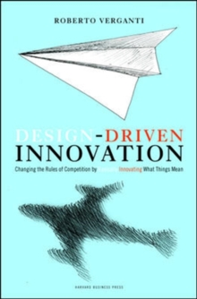 Design Driven Innovation : Changing the Rules of Competition by Radically Innovating What Things Mean, Hardback Book