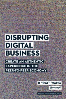 Disrupting Digital Business : Create an Authentic Experience in the Peer-to-Peer Economy, Hardback Book