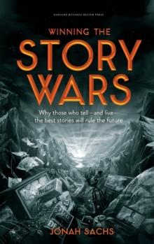 Winning the Story Wars : Why Those Who Tell (and Live) the Best Stories Will Rule the Future, Hardback Book