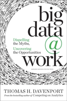 Big Data at Work : Dispelling the Myths, Uncovering the Opportunities, Hardback Book
