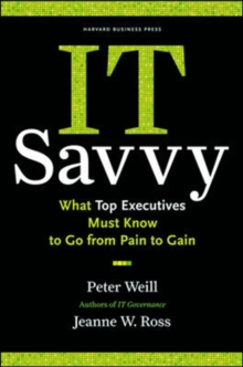 IT Savvy : What Top Executives Must Know to Go from Pain to Gain, Hardback Book