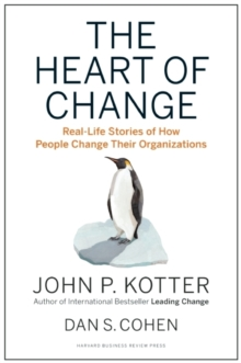 The Heart of Change : Real-Life Stories of How People Change Their Organizations, Hardback Book