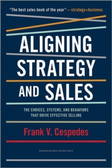 Aligning Strategy and Sales : The Choices, Systems, and Behaviors That Drive Effective Selling, Hardback Book