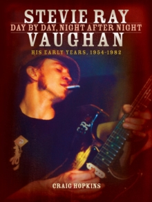 Stevie Ray Vaughan : Day by Day, Night After Night (His Early Years, 1954-1982), Paperback Book