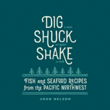 Dig, Shuck, Shake : Fish and Seafood Recipes from the Pacific Northwest, Hardback Book