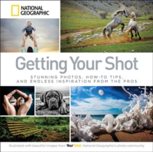 Getting Your Shot : Stunning Photos, How-to Tips, and Endless Inspiration From the Pros, Paperback / softback Book