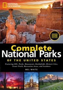 National Geographic Complete National Parks of the United States : Featuring 400+ Parks, Monuments, Battlefields, Historic Sites, Scenic Trails, Recreation Areas and Seashores, Hardback Book