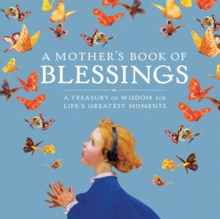 A Mother's Book of Blessings : A Treasury of Wisdom for Life's Greatest Moments, Hardback Book