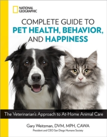 National Geographic Complete Guide to Pet Health, Behavior, and Happiness : The Veterinarian's Approach to At-Home Animal Care, Paperback / softback Book