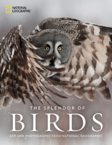 The Splendor of Birds : Art and Photography From National Geographic, Hardback Book