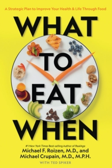 What to Eat When : A Strategic Plan to Improve Your Health and Life Through Food, Paperback / softback Book
