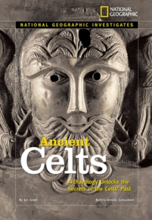 National Geographic Investigates: Ancient Celts : Archaeology Unlocks the Secrets of the Celts' Past, Hardback Book