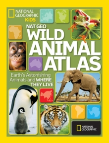 Nat Geo Wild Animal Atlas : Earth's Astonishing Animals and Where They Live, Hardback Book