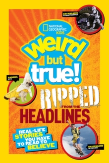 Weird But True! Ripped from the Headlines : Real-Life Stories You Have to Read to Believe, Paperback Book