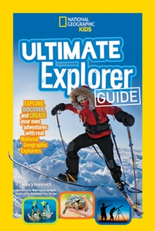Ultimate Explorer Guide : Explore, Discover, and Create Your Own Adventures with Real National Geographic Explorers as Your Guides!, Paperback Book