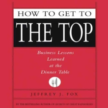 How to Get to the Top : Business Lessons Learned at the Dinner Table, eAudiobook MP3 eaudioBook