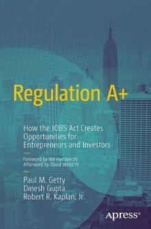 Regulation A+ : How the Jobs Act Creates Opportunities for Entrepreneurs and Investors, Paperback Book