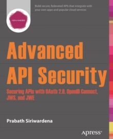 Advanced API Security : Securing APIs with OAuth 2.0, OpenID Connect, JWS, and JWE, Paperback / softback Book