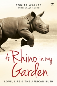 A rhino in my garden : Love, life and the African bush, Paperback / softback Book