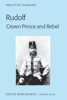 "Rudolf. Crown Prince and Rebel : Translation of the New and Revised Edition, ""Kronprinz Rudolf. Ein Leben"" (Amalthea, 2005), Paperback / softback Book"