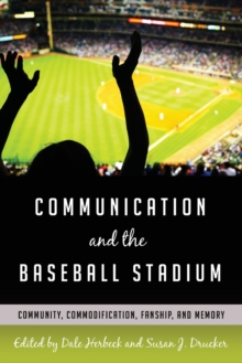 Communication and the Baseball Stadium : Community, Commodification, Fanship, and Memory, Paperback / softback Book