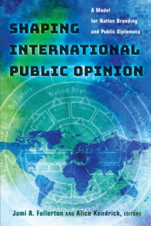 Shaping International Public Opinion : A Model for Nation Branding and Public Diplomacy, Paperback / softback Book