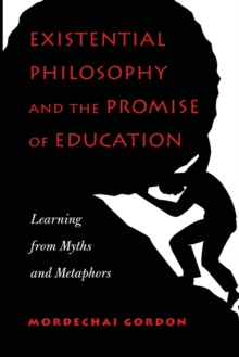 Existential Philosophy and the Promise of Education : Learning from Myths and Metaphors, Paperback Book