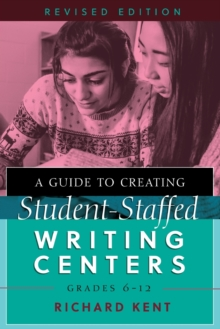 A Guide to Creating Student-Staffed Writing Centers, Grades 6-12, Revised Edition, Paperback / softback Book