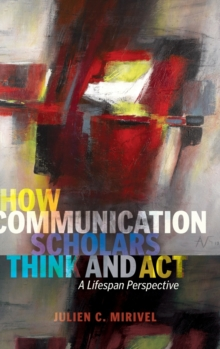 How Communication Scholars Think and Act : A Lifespan Perspective, Hardback Book