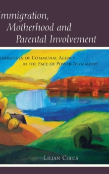 Immigration, Motherhood and Parental Involvement : Narratives of Communal Agency in the Face of Power Asymmetry, Hardback Book