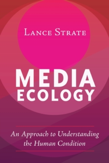 Media Ecology : An Approach to Understanding the Human Condition, Paperback Book