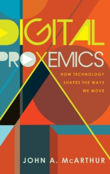 Digital Proxemics : How Technology Shapes the Ways We Move, Hardback Book