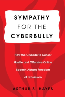 Sympathy for the Cyberbully : How the Crusade to Censor Hostile and Offensive Online Speech Abuses Freedom of Expression, Paperback Book