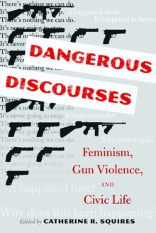Dangerous Discourses : Feminism, Gun Violence, and Civic Life, Hardback Book