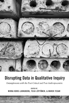 Disrupting Data in Qualitative Inquiry : Entanglements with the Post-Critical and Post-Anthropocentric, Paperback / softback Book