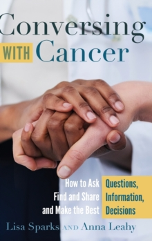 Conversing with Cancer : How to Ask Questions, Find and Share Information, and Make the Best Decisions, Hardback Book
