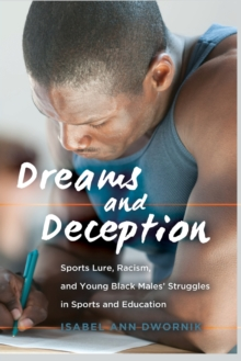 Dreams and Deception : Sports Lure, Racism, and Young Black Males' Struggles in Sports and Education, Paperback / softback Book